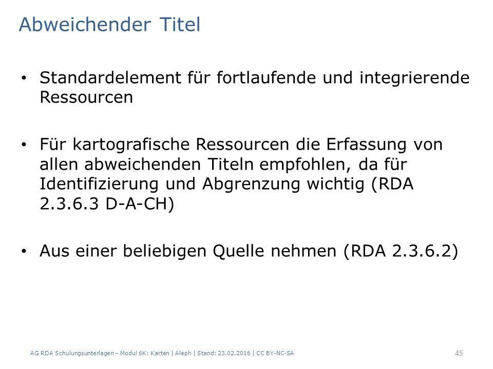 AG RDA Schulungsunterlagen – Modul 6K: Karten | Aleph | Stand: 23.02.2016 | CC BY-NC-SA 45 Standardelement für fortlaufende und integrierende Ressourcen Für kartografische Ressourcen die Erfassung von allen abweichenden Titeln empfohlen, da für Identifizierung und Abgrenzung wichtig (RDA 2.3.6.3 D-A-CH) Aus einer beliebigen Quelle nehmen (RDA 2.3.6.2) Abweichender Titel