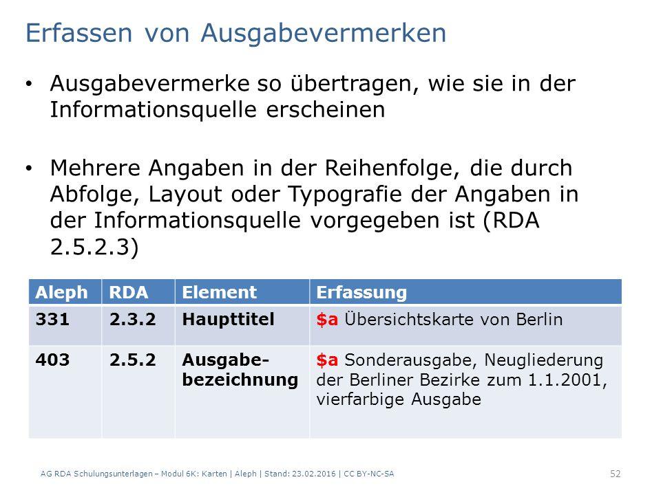 AG RDA Schulungsunterlagen – Modul 6K: Karten | Aleph | Stand: 23.02.2016 | CC BY-NC-SA 52 Ausgabevermerke so übertragen, wie sie in der Informationsq