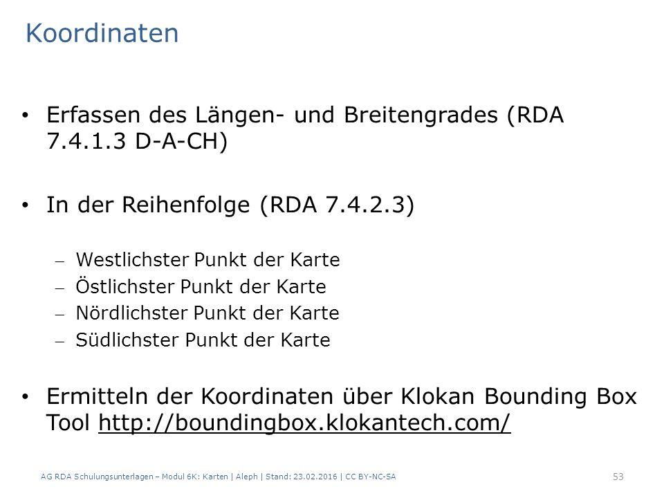 AG RDA Schulungsunterlagen – Modul 6K: Karten | Aleph | Stand: 23.02.2016 | CC BY-NC-SA 53 Erfassen des Längen- und Breitengrades (RDA 7.4.1.3 D-A-CH) In der Reihenfolge (RDA 7.4.2.3) Westlichster Punkt der Karte Östlichster Punkt der Karte Nördlichster Punkt der Karte Südlichster Punkt der Karte Ermitteln der Koordinaten über Klokan Bounding Box Tool http://boundingbox.klokantech.com/ Koordinaten