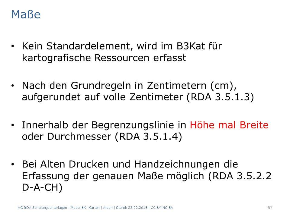 AG RDA Schulungsunterlagen – Modul 6K: Karten | Aleph | Stand: 23.02.2016 | CC BY-NC-SA 67 Maße Kein Standardelement, wird im B3Kat für kartografische Ressourcen erfasst Nach den Grundregeln in Zentimetern (cm), aufgerundet auf volle Zentimeter (RDA 3.5.1.3) Innerhalb der Begrenzungslinie in Höhe mal Breite oder Durchmesser (RDA 3.5.1.4) Bei Alten Drucken und Handzeichnungen die Erfassung der genauen Maße möglich (RDA 3.5.2.2 D-A-CH)