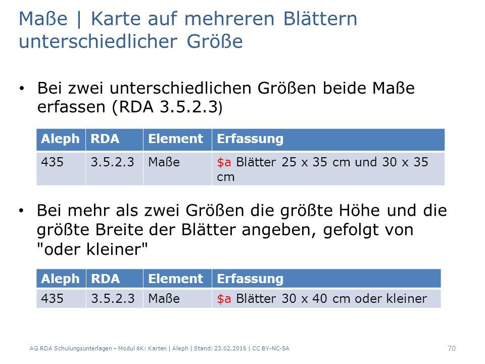 AG RDA Schulungsunterlagen – Modul 6K: Karten | Aleph | Stand: 23.02.2016 | CC BY-NC-SA 70 Maße | Karte auf mehreren Blättern unterschiedlicher Größe Bei zwei unterschiedlichen Größen beide Maße erfassen (RDA 3.5.2.3 ) AlephRDAElementErfassung 4353.5.2.3Maße$a Blätter 25 x 35 cm und 30 x 35 cm AlephRDAElementErfassung 4353.5.2.3Maße$a Blätter 30 x 40 cm oder kleiner Bei mehr als zwei Größen die größte Höhe und die größte Breite der Blätter angeben, gefolgt von oder kleiner