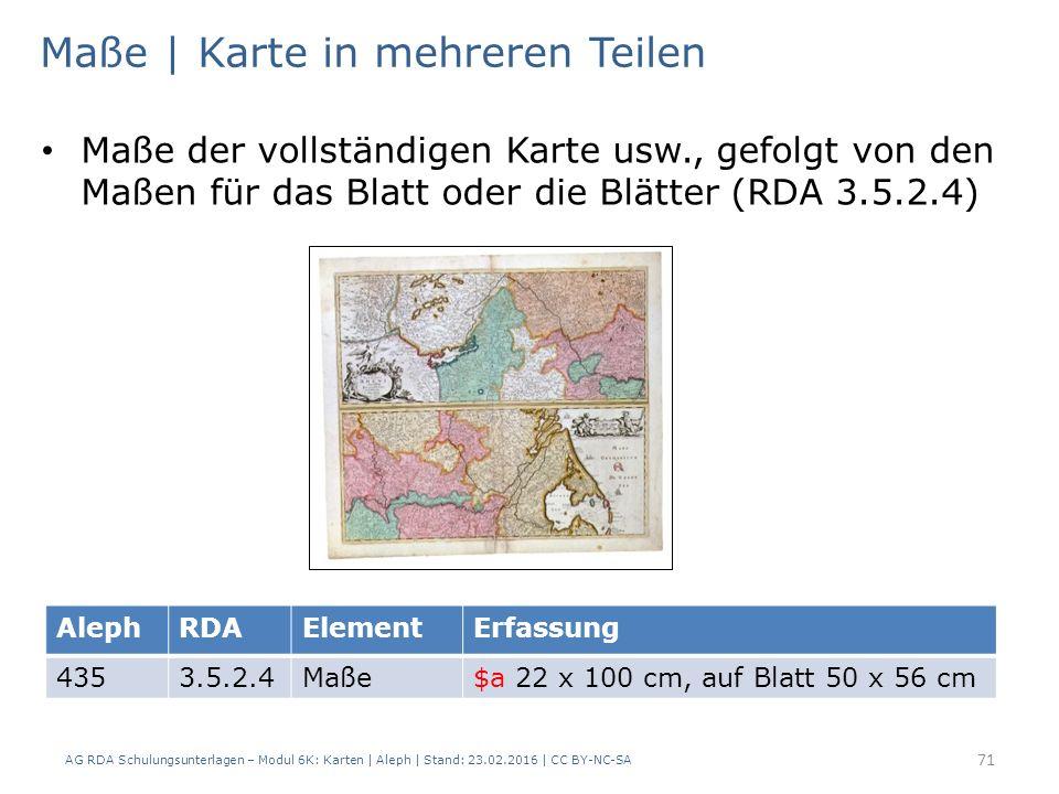 AG RDA Schulungsunterlagen – Modul 6K: Karten | Aleph | Stand: 23.02.2016 | CC BY-NC-SA 71 Maße | Karte in mehreren Teilen Maße der vollständigen Karte usw., gefolgt von den Maßen für das Blatt oder die Blätter (RDA 3.5.2.4) AlephRDAElementErfassung 4353.5.2.4Maße$a 22 x 100 cm, auf Blatt 50 x 56 cm