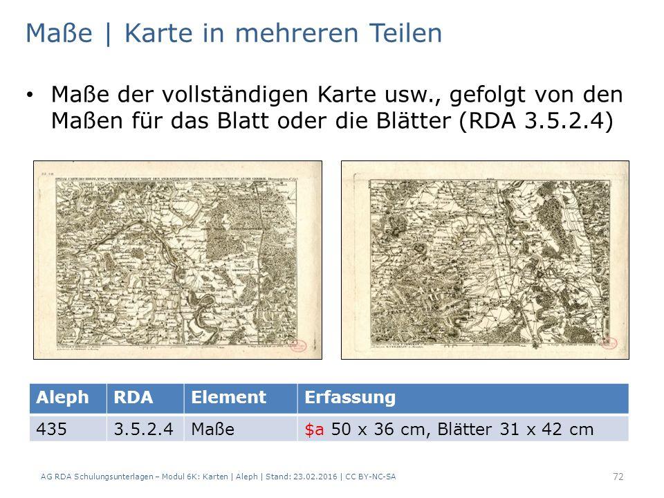 AG RDA Schulungsunterlagen – Modul 6K: Karten | Aleph | Stand: 23.02.2016 | CC BY-NC-SA 72 Maße | Karte in mehreren Teilen Maße der vollständigen Karte usw., gefolgt von den Maßen für das Blatt oder die Blätter (RDA 3.5.2.4) AlephRDAElementErfassung 4353.5.2.4Maße$a 50 x 36 cm, Blätter 31 x 42 cm