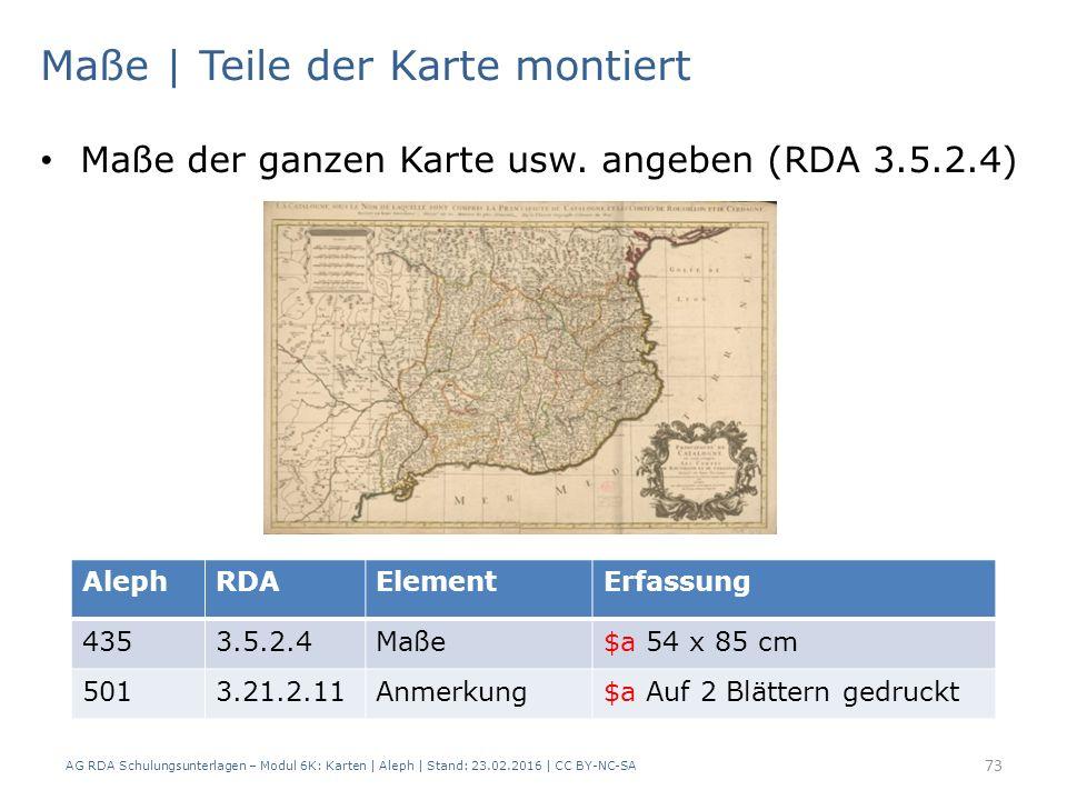AG RDA Schulungsunterlagen – Modul 6K: Karten | Aleph | Stand: 23.02.2016 | CC BY-NC-SA 73 Maße | Teile der Karte montiert Maße der ganzen Karte usw.
