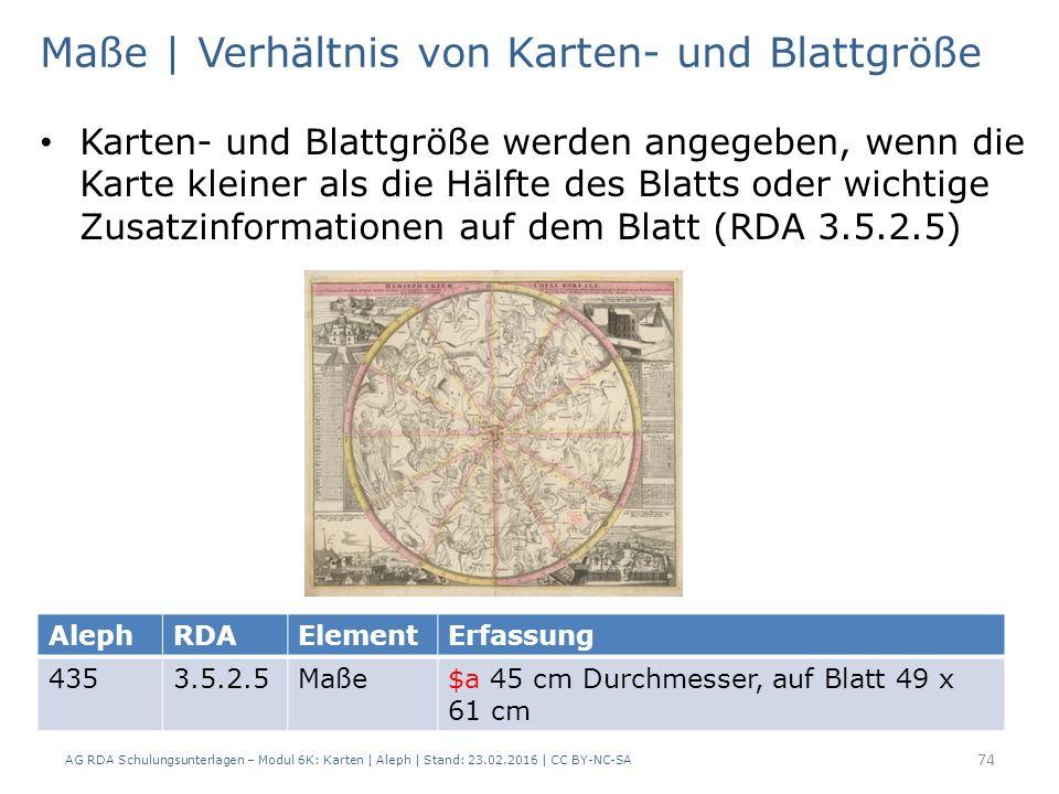 AG RDA Schulungsunterlagen – Modul 6K: Karten | Aleph | Stand: 23.02.2016 | CC BY-NC-SA 74 Maße | Verhältnis von Karten- und Blattgröße Karten- und Blattgröße werden angegeben, wenn die Karte kleiner als die Hälfte des Blatts oder wichtige Zusatzinformationen auf dem Blatt (RDA 3.5.2.5) AlephRDAElementErfassung 4353.5.2.5Maße$a 45 cm Durchmesser, auf Blatt 49 x 61 cm