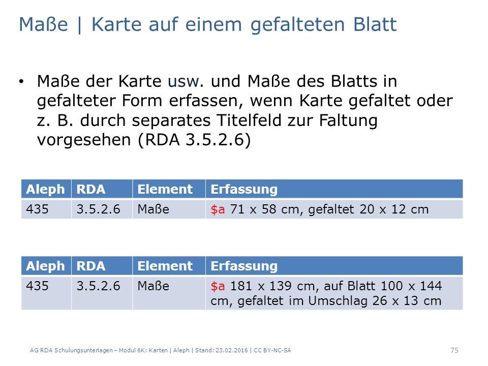 AG RDA Schulungsunterlagen – Modul 6K: Karten | Aleph | Stand: 23.02.2016 | CC BY-NC-SA 75 Maße | Karte auf einem gefalteten Blatt Maße der Karte usw.