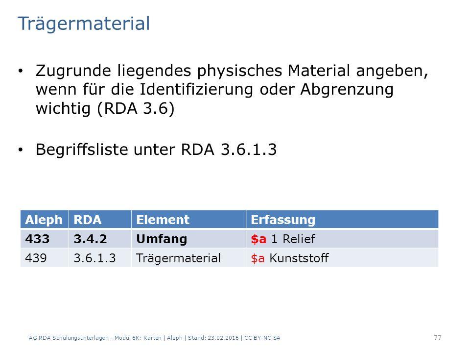 AG RDA Schulungsunterlagen – Modul 6K: Karten | Aleph | Stand: 23.02.2016 | CC BY-NC-SA 77 Trägermaterial Zugrunde liegendes physisches Material angeben, wenn für die Identifizierung oder Abgrenzung wichtig (RDA 3.6) Begriffsliste unter RDA 3.6.1.3 AlephRDAElementErfassung 4333.4.2Umfang$a 1 Relief 4393.6.1.3Trägermaterial$a Kunststoff