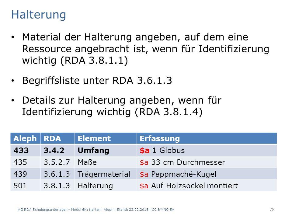 AG RDA Schulungsunterlagen – Modul 6K: Karten | Aleph | Stand: 23.02.2016 | CC BY-NC-SA 78 Halterung Material der Halterung angeben, auf dem eine Ressource angebracht ist, wenn für Identifizierung wichtig (RDA 3.8.1.1) Begriffsliste unter RDA 3.6.1.3 Details zur Halterung angeben, wenn für Identifizierung wichtig (RDA 3.8.1.4) AlephRDAElementErfassung 4333.4.2Umfang$a 1 Globus 4353.5.2.7Maße$a 33 cm Durchmesser 4393.6.1.3Trägermaterial$a Pappmaché-Kugel 5013.8.1.3Halterung$a Auf Holzsockel montiert