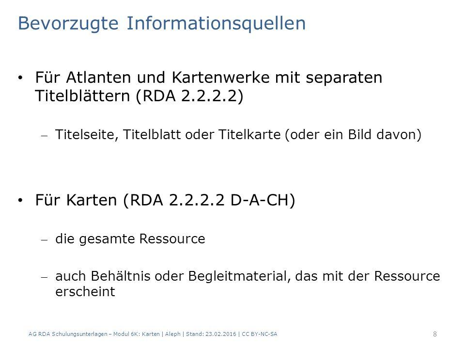 Bevorzugte Informationsquellen Für Atlanten und Kartenwerke mit separaten Titelblättern (RDA 2.2.2.2) Titelseite, Titelblatt oder Titelkarte (oder ein Bild davon) Für Karten (RDA 2.2.2.2 D-A-CH) die gesamte Ressource auch Behältnis oder Begleitmaterial, das mit der Ressource erscheint AG RDA Schulungsunterlagen – Modul 6K: Karten | Aleph | Stand: 23.02.2016 | CC BY-NC-SA 8