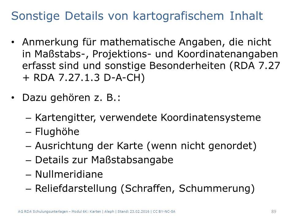 AG RDA Schulungsunterlagen – Modul 6K: Karten | Aleph | Stand: 23.02.2016 | CC BY-NC-SA 89 Sonstige Details von kartografischem Inhalt Anmerkung für mathematische Angaben, die nicht in Maßstabs-, Projektions- und Koordinatenangaben erfasst sind und sonstige Besonderheiten (RDA 7.27 + RDA 7.27.1.3 D-A-CH) Dazu gehören z.