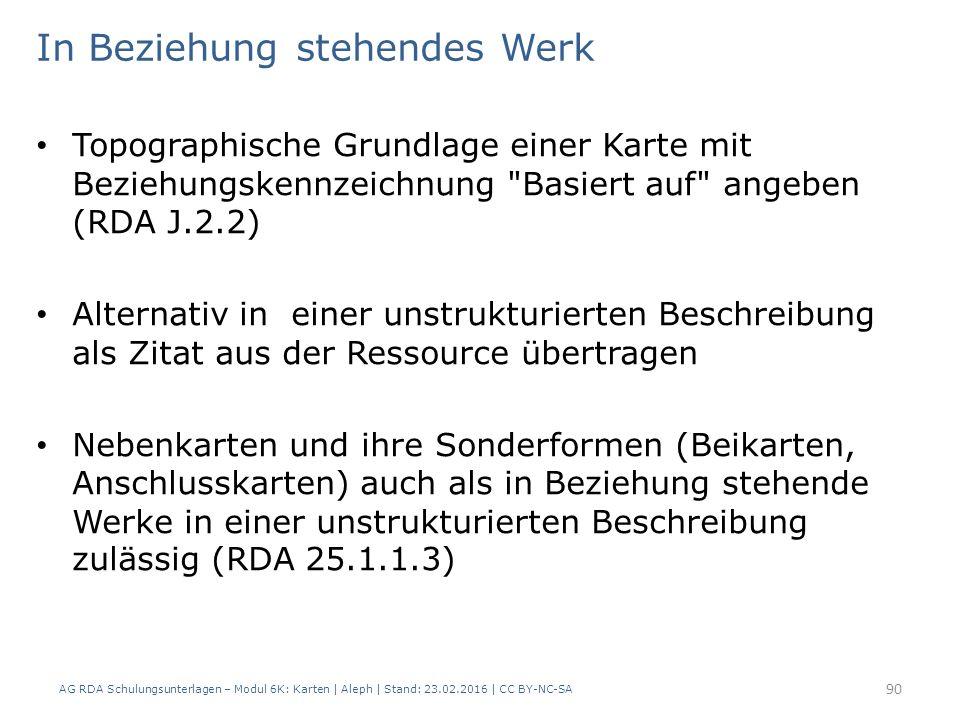 AG RDA Schulungsunterlagen – Modul 6K: Karten | Aleph | Stand: 23.02.2016 | CC BY-NC-SA 90 In Beziehung stehendes Werk Topographische Grundlage einer Karte mit Beziehungskennzeichnung Basiert auf angeben (RDA J.2.2) Alternativ in einer unstrukturierten Beschreibung als Zitat aus der Ressource übertragen Nebenkarten und ihre Sonderformen (Beikarten, Anschlusskarten) auch als in Beziehung stehende Werke in einer unstrukturierten Beschreibung zulässig (RDA 25.1.1.3)