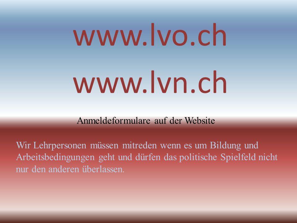 www.lvo.ch www.lvn.ch Wir Lehrpersonen müssen mitreden wenn es um Bildung und Arbeitsbedingungen geht und dürfen das politische Spielfeld nicht nur de