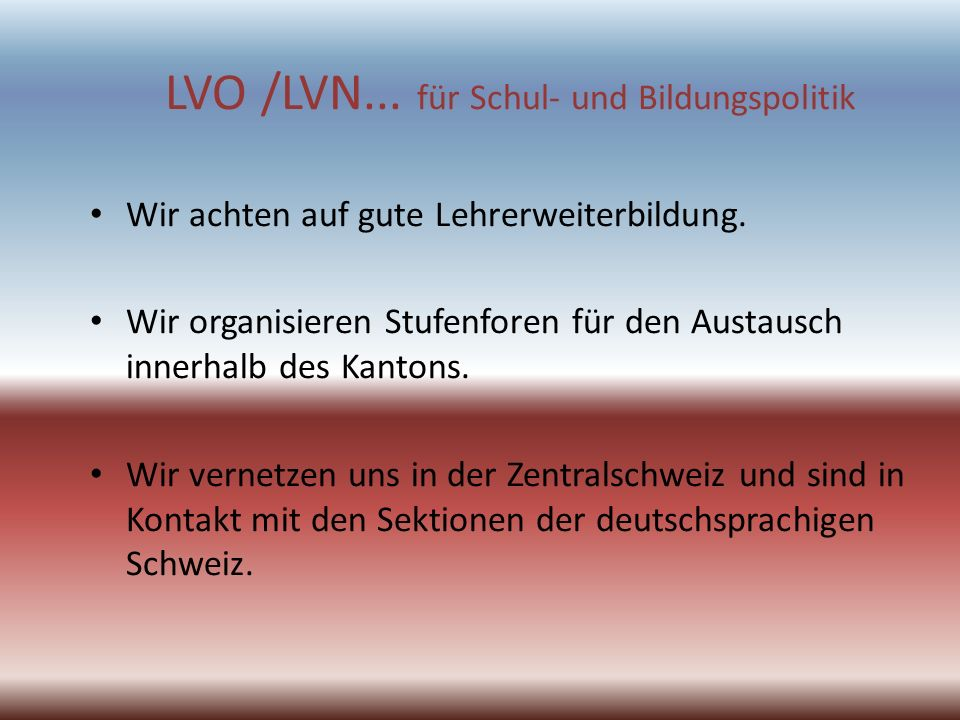 LVO /LVN... für Schul- und Bildungspolitik Wir achten auf gute Lehrerweiterbildung. Wir organisieren Stufenforen für den Austausch innerhalb des Kanto