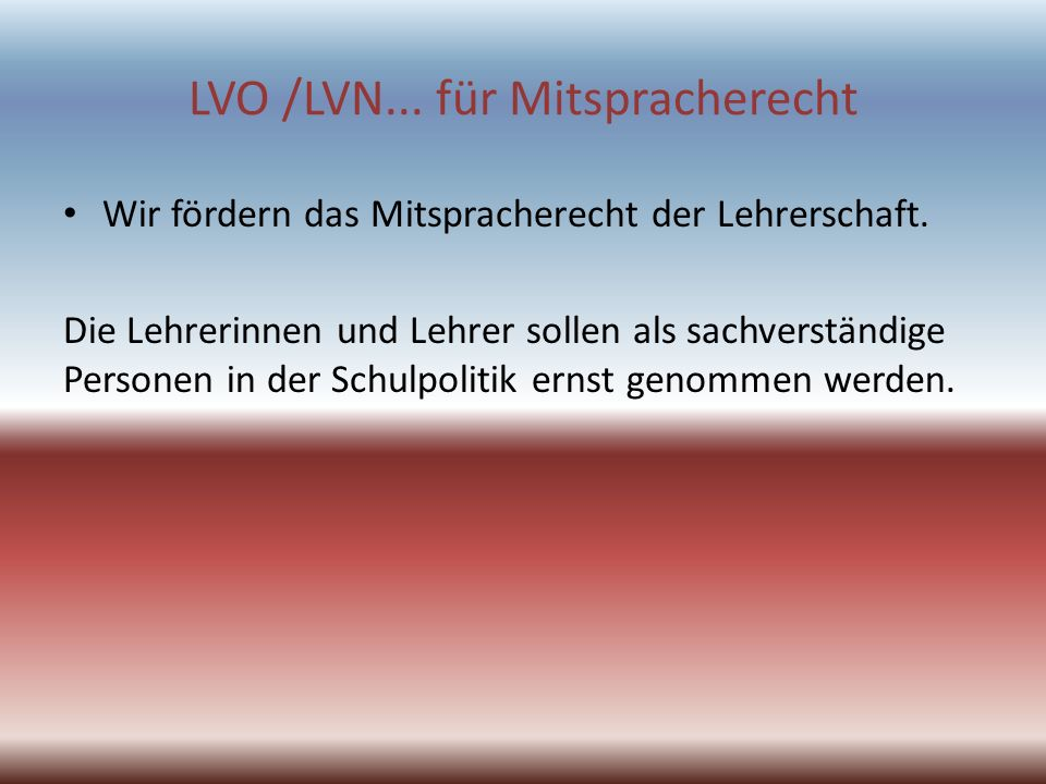 LVO /LVN... für Mitspracherecht Wir fördern das Mitspracherecht der Lehrerschaft. Die Lehrerinnen und Lehrer sollen als sachverständige Personen in de