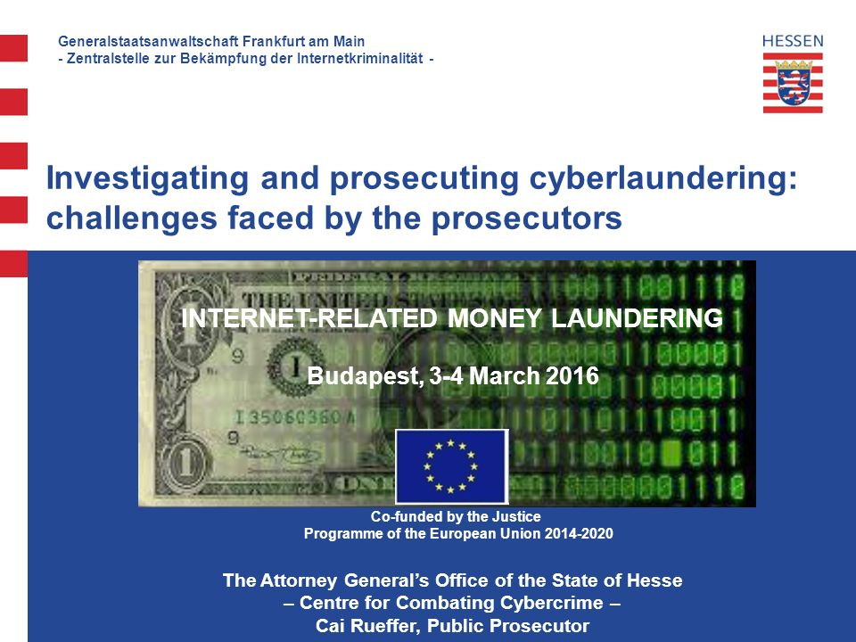 Generalstaatsanwaltschaft Frankfurt am Main - Zentralstelle zur Bekämpfung der Internetkriminalität - Investigating and prosecuting cyberlaundering: challenges faced by the prosecutors INTERNET-RELATED MONEY LAUNDERING Budapest, 3-4 March 2016 The Attorney General's Office of the State of Hesse – Centre for Combating Cybercrime – Cai Rueffer, Public Prosecutor Co-funded by the Justice Programme of the European Union 2014-2020