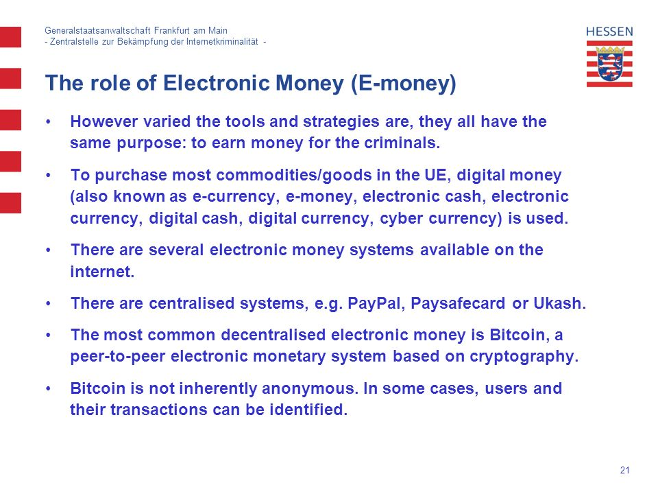 21 Generalstaatsanwaltschaft Frankfurt am Main - Zentralstelle zur Bekämpfung der Internetkriminalität - The role of Electronic Money (E-money) However varied the tools and strategies are, they all have the same purpose: to earn money for the criminals.