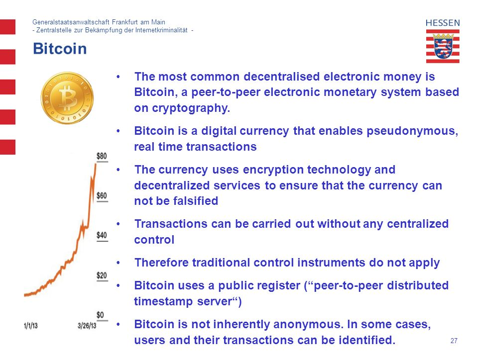 27 Generalstaatsanwaltschaft Frankfurt am Main - Zentralstelle zur Bekämpfung der Internetkriminalität - Bitcoin The most common decentralised electronic money is Bitcoin, a peer-to-peer electronic monetary system based on cryptography.