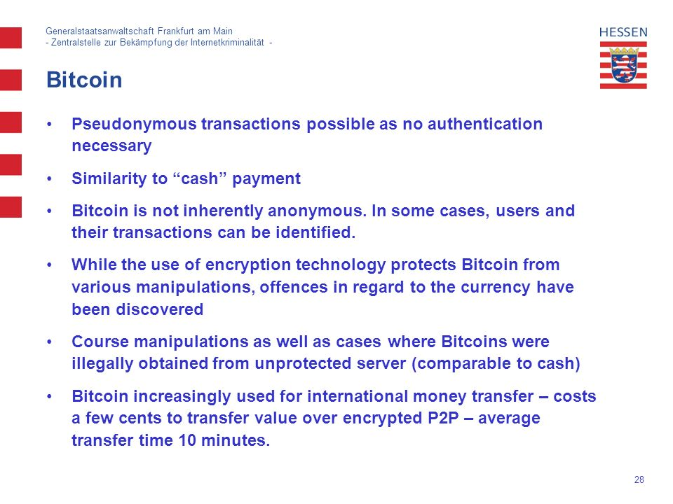 28 Generalstaatsanwaltschaft Frankfurt am Main - Zentralstelle zur Bekämpfung der Internetkriminalität - Bitcoin Pseudonymous transactions possible as no authentication necessary Similarity to cash payment Bitcoin is not inherently anonymous.