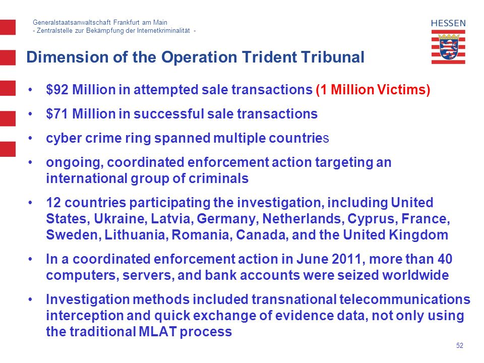 52 Generalstaatsanwaltschaft Frankfurt am Main - Zentralstelle zur Bekämpfung der Internetkriminalität - Dimension of the Operation Trident Tribunal $92 Million in attempted sale transactions (1 Million Victims) $71 Million in successful sale transactions cyber crime ring spanned multiple countries ongoing, coordinated enforcement action targeting an international group of criminals 12 countries participating the investigation, including United States, Ukraine, Latvia, Germany, Netherlands, Cyprus, France, Sweden, Lithuania, Romania, Canada, and the United Kingdom In a coordinated enforcement action in June 2011, more than 40 computers, servers, and bank accounts were seized worldwide Investigation methods included transnational telecommunications interception and quick exchange of evidence data, not only using the traditional MLAT process