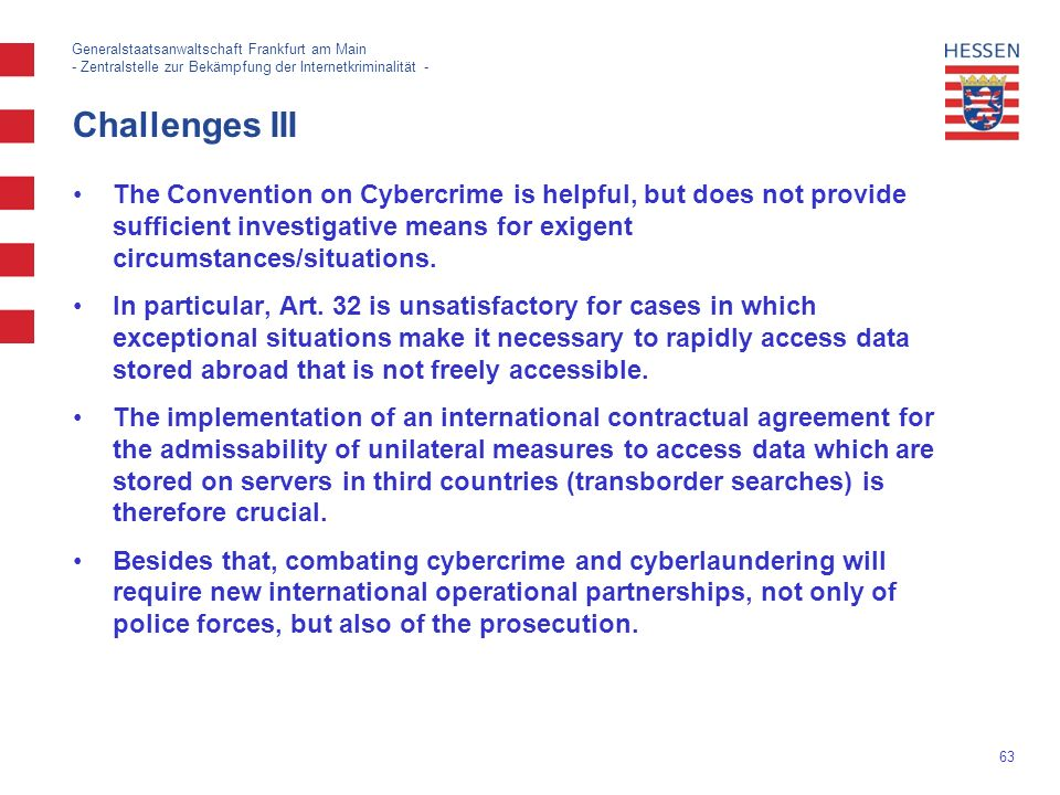 63 Generalstaatsanwaltschaft Frankfurt am Main - Zentralstelle zur Bekämpfung der Internetkriminalität - The Convention on Cybercrime is helpful, but does not provide sufficient investigative means for exigent circumstances/situations.