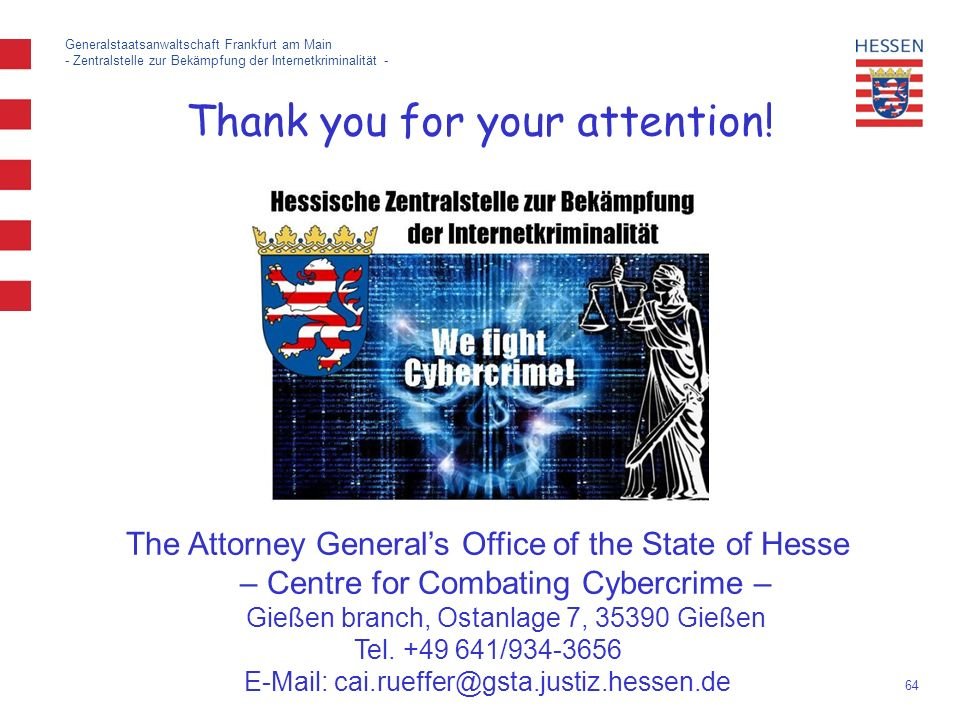 64 Generalstaatsanwaltschaft Frankfurt am Main - Zentralstelle zur Bekämpfung der Internetkriminalität - The Attorney General's Office of the State of Hesse – Centre for Combating Cybercrime – Gießen branch, Ostanlage 7, 35390 Gießen Tel.