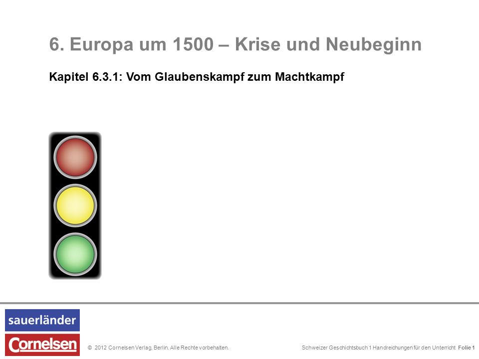 Schweizer Geschichtsbuch 1 Handreichungen für den Unterricht Folie 0© 2012 Cornelsen Verlag, Berlin. Alle Rechte vorbehalten. 6. Europa um 1500 – Kris