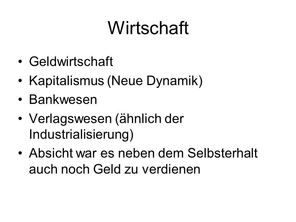 Wirtschaft Geldwirtschaft Kapitalismus (Neue Dynamik) Bankwesen Verlagswesen (ähnlich der Industrialisierung) Absicht war es neben dem Selbsterhalt auch noch Geld zu verdienen