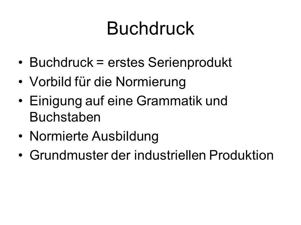 Buchdruck Buchdruck = erstes Serienprodukt Vorbild für die Normierung Einigung auf eine Grammatik und Buchstaben Normierte Ausbildung Grundmuster der industriellen Produktion