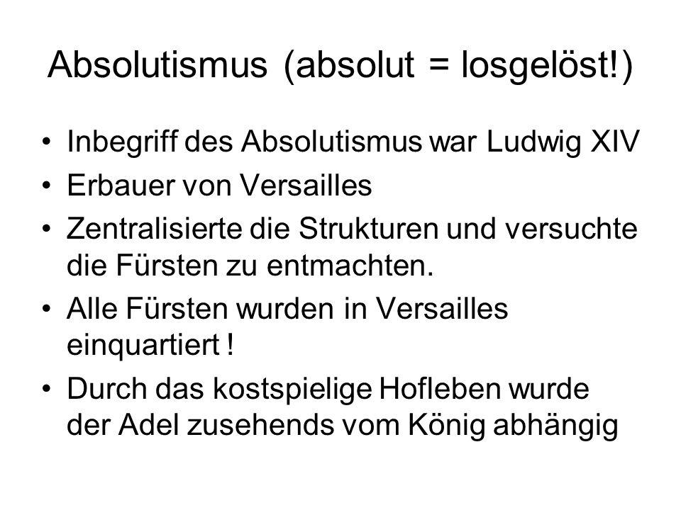 Absolutismus (absolut = losgelöst!) Inbegriff des Absolutismus war Ludwig XIV Erbauer von Versailles Zentralisierte die Strukturen und versuchte die Fürsten zu entmachten.