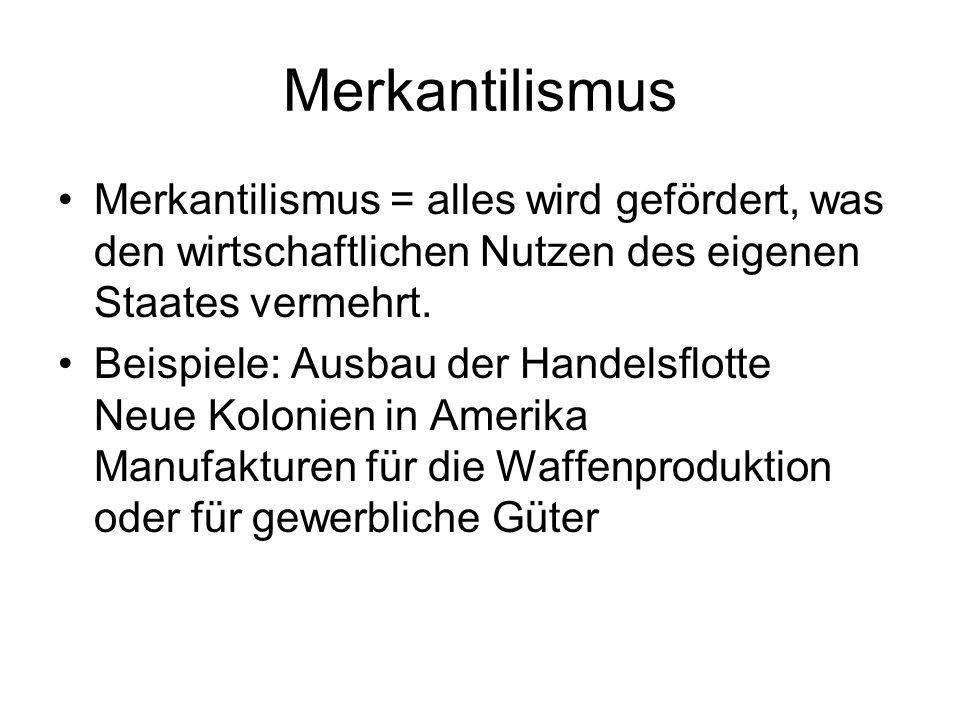 Merkantilismus Merkantilismus = alles wird gefördert, was den wirtschaftlichen Nutzen des eigenen Staates vermehrt.