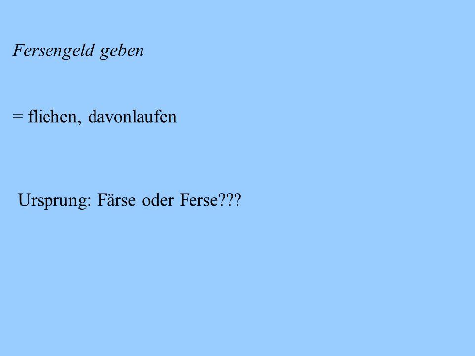 Fersengeld geben = fliehen, davonlaufen Ursprung: Färse oder Ferse???