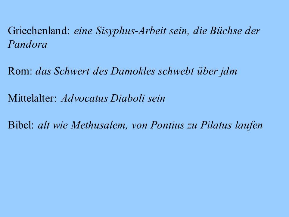 Griechenland: eine Sisyphus-Arbeit sein, die Büchse der Pandora Rom: das Schwert des Damokles schwebt über jdm Mittelalter: Advocatus Diaboli sein Bibel: alt wie Methusalem, von Pontius zu Pilatus laufen