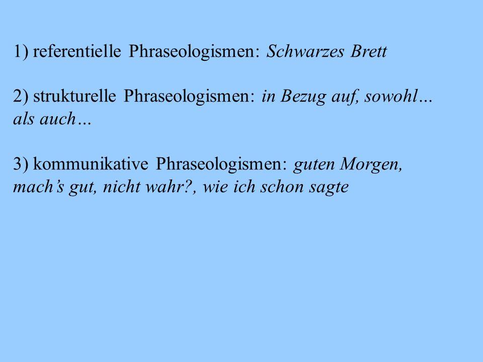 1) referentielle Phraseologismen: Schwarzes Brett 2) strukturelle Phraseologismen: in Bezug auf, sowohl… als auch… 3) kommunikative Phraseologismen: guten Morgen, mach's gut, nicht wahr?, wie ich schon sagte