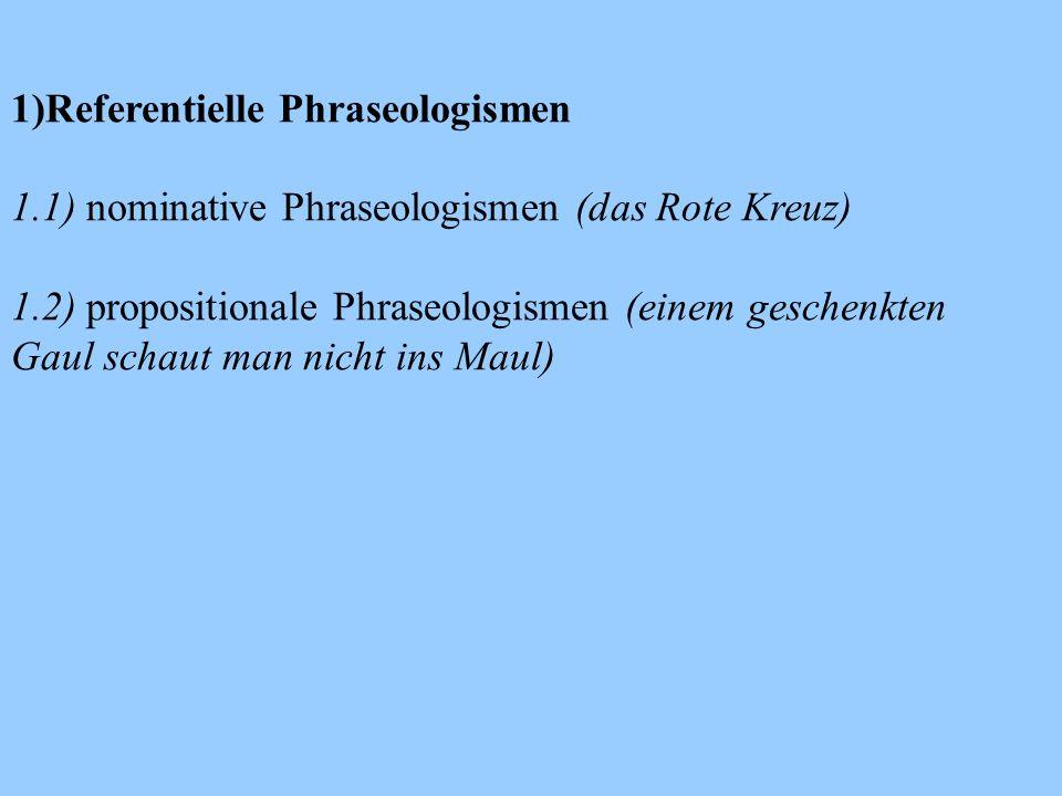 1)Referentielle Phraseologismen 1.1) nominative Phraseologismen (das Rote Kreuz) 1.2) propositionale Phraseologismen (einem geschenkten Gaul schaut man nicht ins Maul)