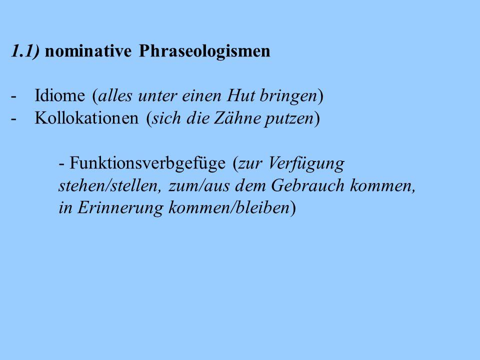 1.1) nominative Phraseologismen -Idiome (alles unter einen Hut bringen) -Kollokationen (sich die Zähne putzen) - Funktionsverbgefüge (zur Verfügung stehen/stellen, zum/aus dem Gebrauch kommen, in Erinnerung kommen/bleiben)