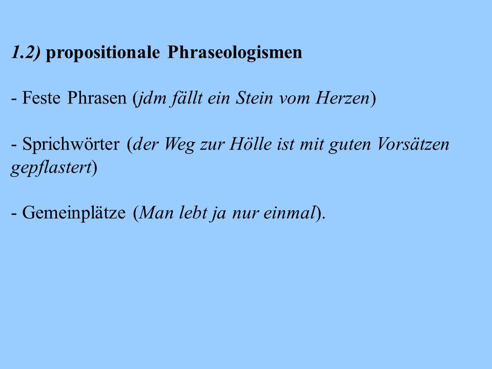 1.2) propositionale Phraseologismen - Feste Phrasen (jdm fällt ein Stein vom Herzen) - Sprichwörter (der Weg zur Hölle ist mit guten Vorsätzen gepflastert) - Gemeinplätze (Man lebt ja nur einmal).