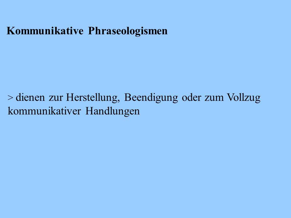 Kommunikative Phraseologismen > dienen zur Herstellung, Beendigung oder zum Vollzug kommunikativer Handlungen