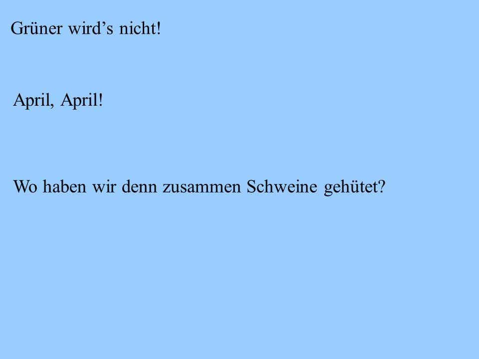 Grüner wird's nicht! April, April! Wo haben wir denn zusammen Schweine gehütet
