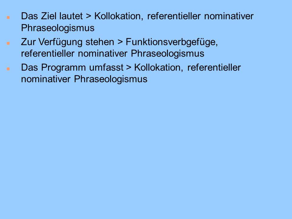 n Das Ziel lautet > Kollokation, referentieller nominativer Phraseologismus n Zur Verfügung stehen > Funktionsverbgefüge, referentieller nominativer Phraseologismus n Das Programm umfasst > Kollokation, referentieller nominativer Phraseologismus