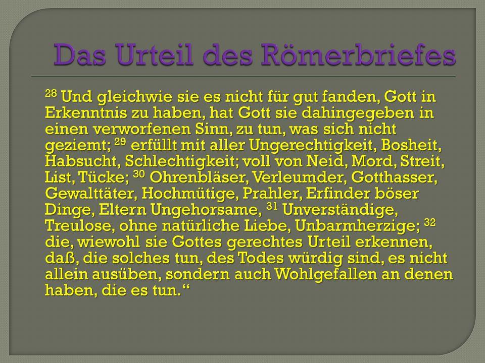 28 Und gleichwie sie es nicht für gut fanden, Gott in Erkenntnis zu haben, hat Gott sie dahingegeben in einen verworfenen Sinn, zu tun, was sich nicht geziemt; 29 erfüllt mit aller Ungerechtigkeit, Bosheit, Habsucht, Schlechtigkeit; voll von Neid, Mord, Streit, List, Tücke; 30 Ohrenbläser, Verleumder, Gotthasser, Gewalttäter, Hochmütige, Prahler, Erfinder böser Dinge, Eltern Ungehorsame, 31 Unverständige, Treulose, ohne natürliche Liebe, Unbarmherzige; 32 die, wiewohl sie Gottes gerechtes Urteil erkennen, daß, die solches tun, des Todes würdig sind, es nicht allein ausüben, sondern auch Wohlgefallen an denen haben, die es tun.