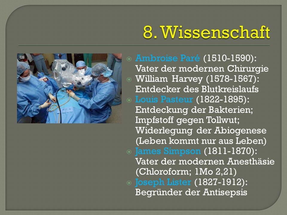  Ambroise Paré (1510-1590): Vater der modernen Chirurgie  William Harvey (1578-1567): Entdecker des Blutkreislaufs  Louis Pasteur (1822-1895): Entdeckung der Bakterien; Impfstoff gegen Tollwut; Widerlegung der Abiogenese (Leben kommt nur aus Leben)  James Simpson (1811-1870): Vater der modernen Anesthäsie (Chloroform; 1Mo 2,21)  Joseph Lister (1827-1912): Begründer der Antisepsis US