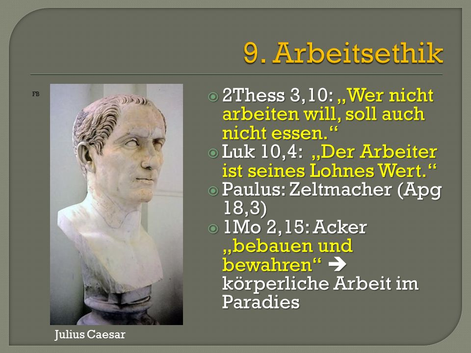 """ 2Thess 3,10: """"Wer nicht arbeiten will, soll auch nicht essen.  Luk 10,4: """"Der Arbeiter ist seines Lohnes Wert.  Paulus: Zeltmacher (Apg 18,3)  1Mo 2,15: Acker """"bebauen und bewahren  körperliche Arbeit im Paradies FB Julius Caesar"""