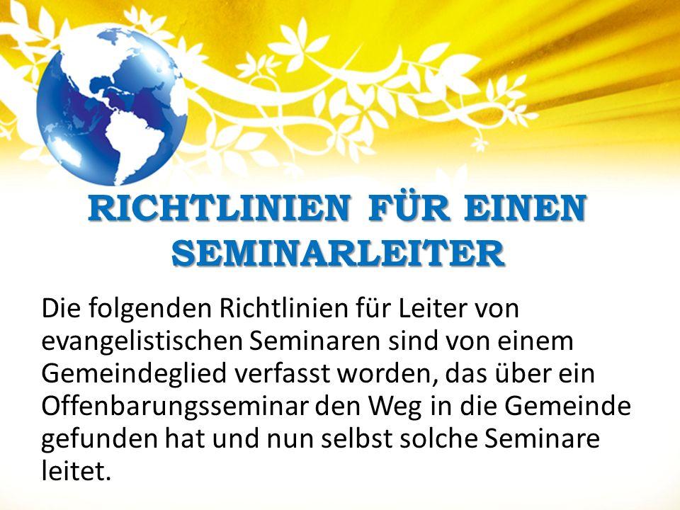 RICHTLINIEN FÜR EINEN SEMINARLEITER Die folgenden Richtlinien für Leiter von evangelistischen Seminaren sind von einem Gemeindeglied verfasst worden, das über ein Offenbarungsseminar den Weg in die Gemeinde gefunden hat und nun selbst solche Seminare leitet.