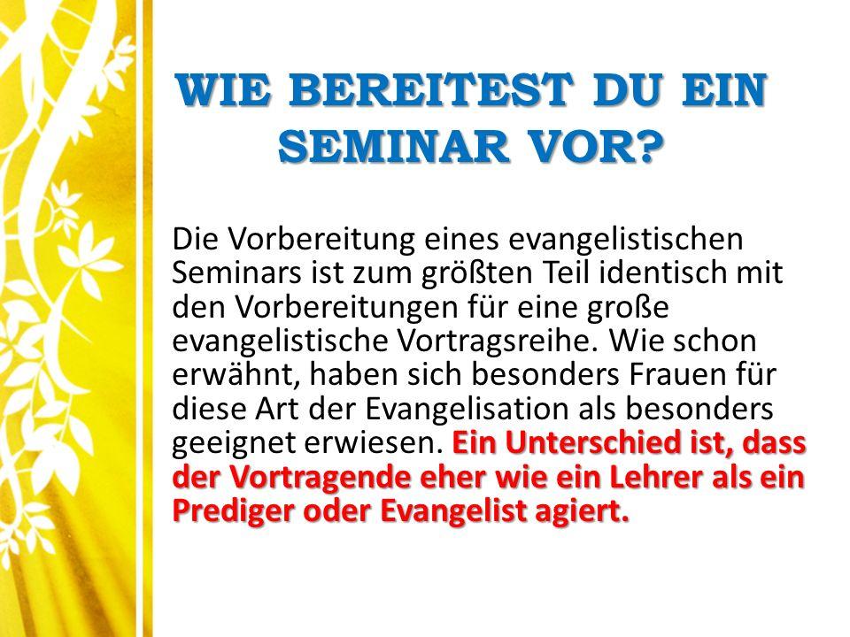 WIE BEREITEST DU EIN SEMINAR VOR? Ein Unterschied ist, dass der Vortragende eher wie ein Lehrer als ein Prediger oder Evangelist agiert. Die Vorbereit