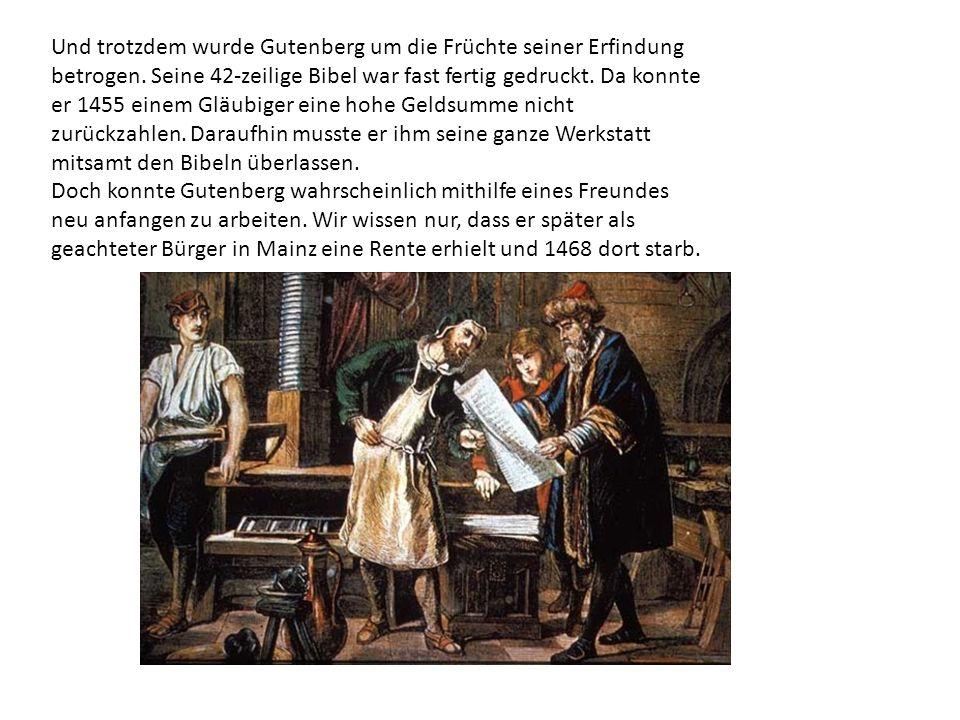Und trotzdem wurde Gutenberg um die Früchte seiner Erfindung betrogen.