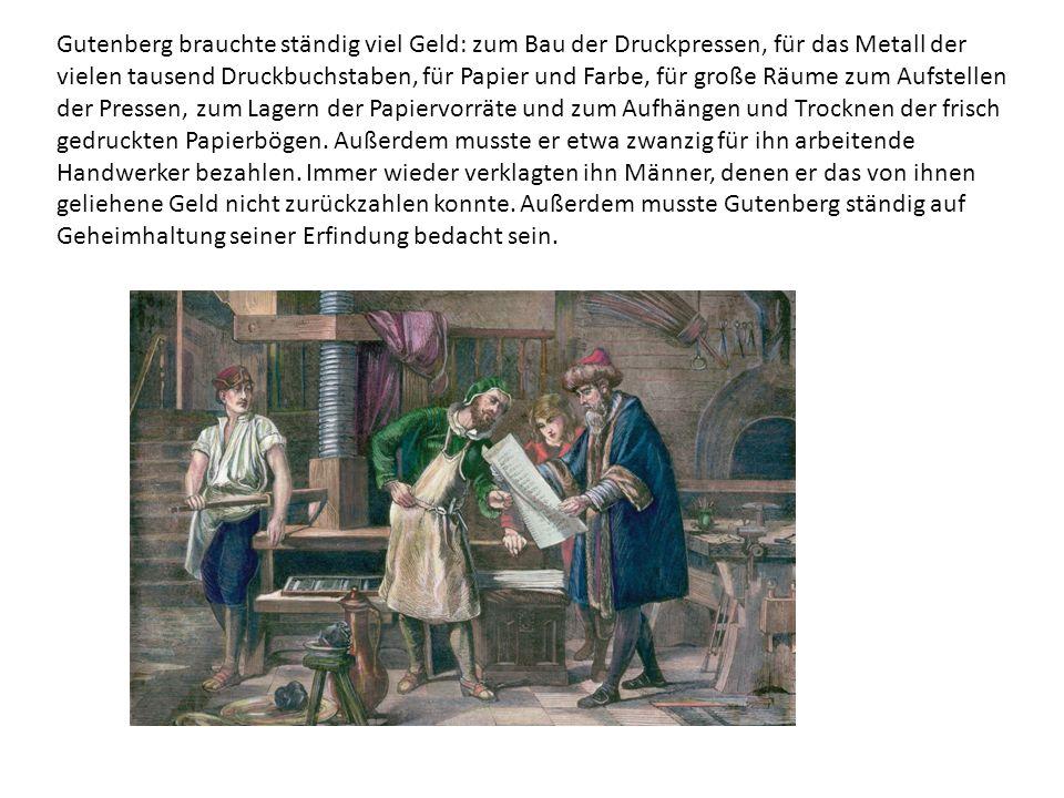 Gutenberg brauchte ständig viel Geld: zum Bau der Druckpressen, für das Metall der vielen tausend Druckbuchstaben, für Papier und Farbe, für große Räume zum Aufstellen der Pressen, zum Lagern der Papiervorräte und zum Aufhängen und Trocknen der frisch gedruckten Papierbögen.