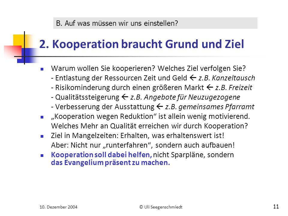 10. Dezember 2004© Uli Seegenschmiedt 11 2. Kooperation braucht Grund und Ziel Warum wollen Sie kooperieren? Welches Ziel verfolgen Sie? - Entlastung