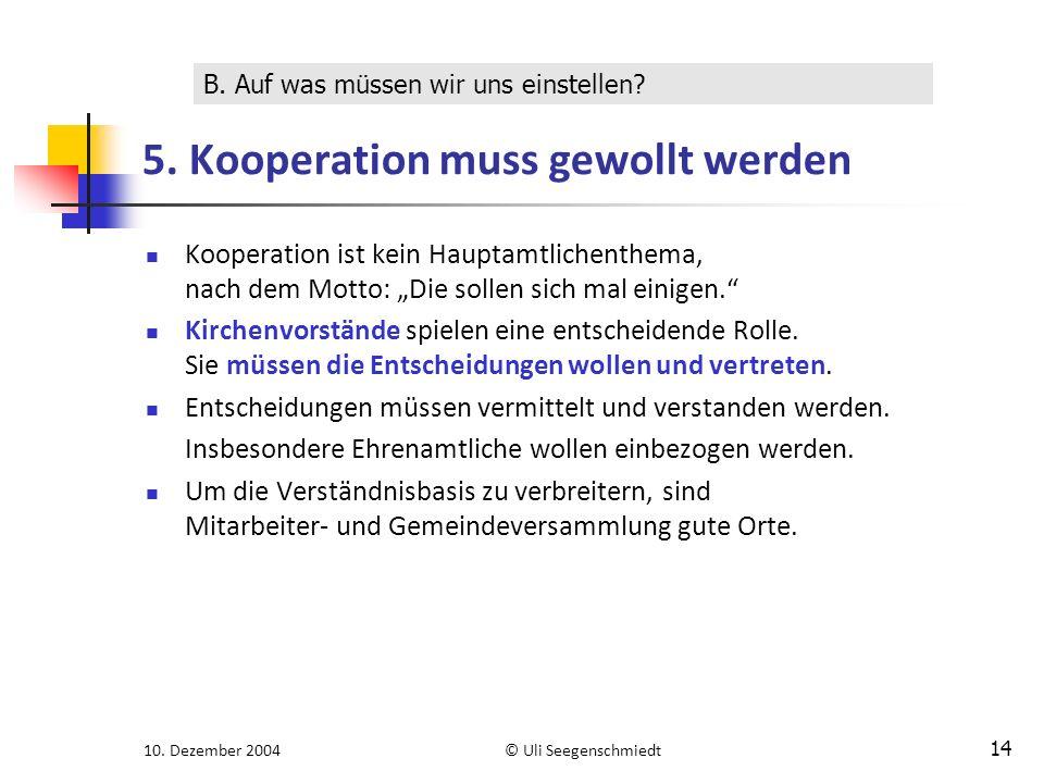 """10. Dezember 2004© Uli Seegenschmiedt 14 5. Kooperation muss gewollt werden Kooperation ist kein Hauptamtlichenthema, nach dem Motto: """"Die sollen sich"""