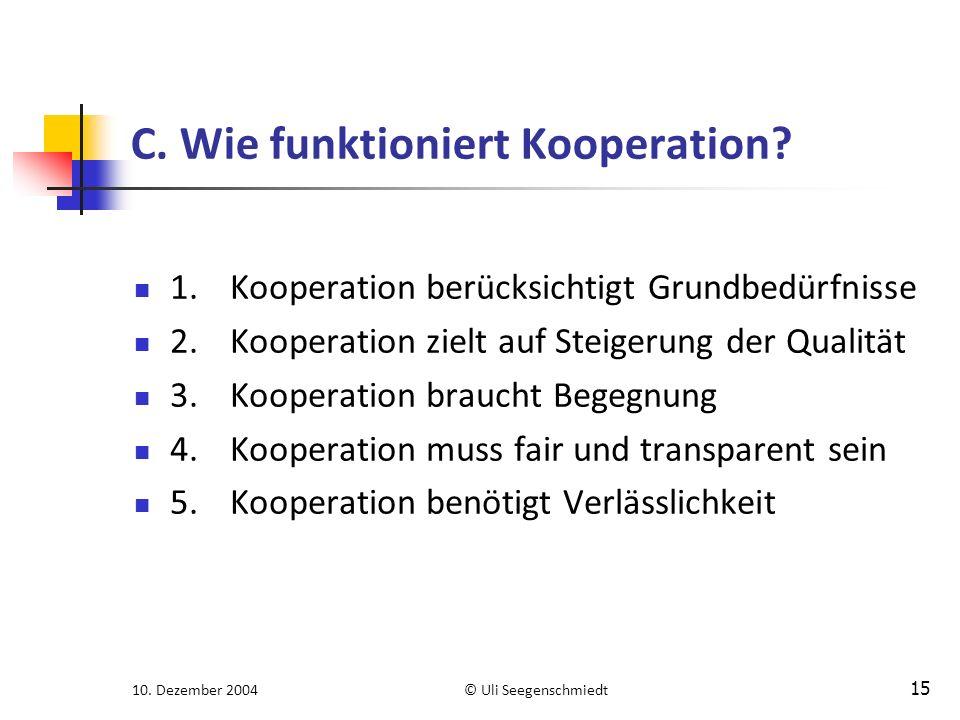 10. Dezember 2004© Uli Seegenschmiedt 15 C. Wie funktioniert Kooperation? 1.Kooperation berücksichtigt Grundbedürfnisse 2.Kooperation zielt auf Steige