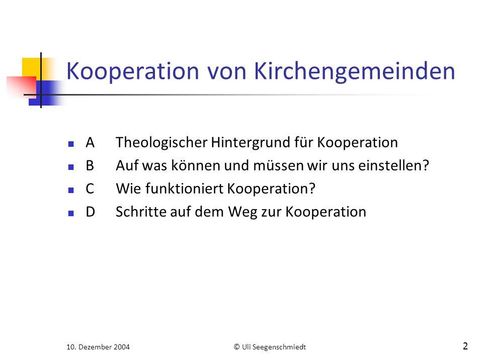 10. Dezember 2004© Uli Seegenschmiedt 2 Kooperation von Kirchengemeinden ATheologischer Hintergrund für Kooperation BAuf was können und müssen wir uns